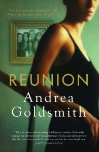 REUNION My 6th novel, a narrative of friendship, obsessive love, intellectual strivings and untimely death, was published by 4th Estate in 2009. 	It tells the story of four friends who meet at Melbourne University in the late 1970s. They go on to Oxford for post-graduate studies, after which they go separate ways forging their careers. Twenty years later the friends are reunited in Melbourne, brought together as inaugural fellows of NOGA – the Network of Global Australians. Ava, long married to Harry, is a successful novelist who carries a lifetime of secrets. At the time of her return to Melbourne she is struggling with her 7th novel. Conrad – Connie – now a celebrity philosopher living in the US, is questioning the seriousness of his work. A serial philanderer, he has also started to question his lifestyle. Helen is a molecular biologist, whose research combatting diarrhoea in some of the world's poorest locations can also be applied to bioterrorism. And lastly there is Jack, the brightest of them all, whose work in comparative religion has stalled owing to his long and futile obsession with Ava. They arrive back in Melbourne each with their own problems and concerns. The friendships which they have long taken for granted are put under serious strain. When Ava finds herself caught in the worst of dilemmas it is not her old friends that come to her aid, but rather a secret lover from the past.  Writers have favourites among their works (although their next is always their best). Amongst her cache, Dot always had a special spot for AKHENATEN and WILD SURMISE (so do I). As for my own specials: FACING THE MUSIC, THE PROSPEROUS THIEF and, yes, REUNION. It's fair but unsentimental towards the characters – Ava, Jack, Connie and Helen – portraying them with all their attractions and all their flaws. And it reveals friendship as sturdier and more forgiving than marriage, despite serious short-comings. I'm rather drawn to that idea.  The novel was well-received and there's plenty to be found online.   Slow TV recorded an on-stage interview conducted by Drusilla Modjeska at the 2009 Sydney Writers' Festival. http://www.themonthly.com.au/reunion-andrea-goldsmith-conversation-drusilla-modjeska-1689  Other links:  http://www.themonthly.com.au/noted-jo-case-reunion-andrea-goldsmith--1669  http://www.readings.com.au/interview/andrea-goldsmith  http://www.theaustralian.com.au/news/andrea-goldsmith-reunion/story-e6frg8no-1225704867129  http://anzlitlovers.com/2010/03/31/reunion-by-andrea-goldsmith-2/